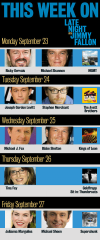 Friday, Michael J. Fox, and Stephen: THIS WEEK ON  LATE  IGHT  IMMY  WITH  Monday September 23M  FALLON  Ricky Gervais  Michael Shannon  MGMT  Tuesday September 24  Joseph Gordon Levitt  Stephen Merchant  The Avett  Brothers  Wednesday September 25  Michael J. Fox  Blake Shelton  Kings of Leon  Thursday September 26  Goldfrapp  Sit in: Thundercats  Tina Fey  Friday September 27  Julianna Margulies  Michael Sheen  Superchunk <p><strong>Con</strong>: Sunday evening means the weekend&rsquo;s almost over.</p> <p><strong>Pro: </strong>You get to watch LNJF tomorrow!</p>