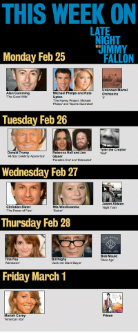 "All Star, Donald Trump, and Friday: THIS WEEK ON  LATE  IGHT  UIMMY  WITH  Monday Feb 25  FALLON  Alan Cumming  The Good Wife  Unknown Mortal  Orchestra  Michael Phelps and Kate  Upton  The Haney Project: Michael  Phelps' and 'Sports Illustrated  Tuesday Feb 26  Tyler,the Creator  Donald Trump  All-Star Celebrity Apprentice Glaser  Rebecca Hall and Jon  Wolf  Parade's End and Delocated  Wednesday Feb 27  Christian Slater  The Power of Few  Jason Aldean  Night Train  Mia Wasikowska  Thursday Feb 28  MOU#0  SILVER AGE  Bob Mould  Silver Age  Tina Fey  Admission'  Bill Nighy  Jack the Giant Slayer  Friday March 1  Prince  Mariah Carey  American Idor <p><a href=""http://www.latenightwithjimmyfallon.com/episode-guide/"" target=""_blank""><strong>This Week&rsquo;s Guests on Late Night with Jimmy Fallon</strong></a></p>"