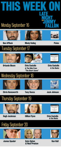 """<p>Con: It&rsquo;s Monday. Pro: New week of LNJF tonight!</p>: THIS WEEK ON  LATE  IGHT  WITH  Monday September 16 UMMY  FALLON  PIXIES  Ben Afflechk  Mindy Kaling  Pixies  Tuesday September 17  WISE UP GHOST  ORT  Orlando Bloom  Elvis Costello  & The Kids from  The Short Game""""  Elvis Costello  & the Roots  Wednesday September 18  Chris Hemsworth  Tony Danza  Jack Johnson  Thursday September 19  WISE UP GHOST  Hugh Jackman  Gillian Flynn  Elvis Costello  & the Roots  Friday September 20  James Spader  Kate Upton  & Neal Preston  llan Hall <p>Con: It&rsquo;s Monday. Pro: New week of LNJF tonight!</p>"""