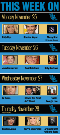 <p>TGIF, pals! Here&rsquo;s a look at all the great guests we&rsquo;ve got coming up next week on Late Night. </p>: THIS WEEK ON   LATE  Monday November 25  HT  JIM  Kelly Ripa  Stephen Moyer  Mazzy Star  Sit in: Jake Clemons   LATE  Tuesday Novenber 26  le  Josh Hutcherson  Budd Friedman  Kelly Clarkson   LATE  W27  ednesday November  HT  JIM  ORCIA  INE  Ed Burns  Steven Van Zandt  Jeff Musial  Florida  Georgia Line   LATE  Thursday November 28  HT  Happy Thanksgvng  AR  DE  Rashida Jones  Carrie Underwood  Ariana Grande  with the Roots <p>TGIF, pals! Here&rsquo;s a look at all the great guests we&rsquo;ve got coming up next week on Late Night. </p>
