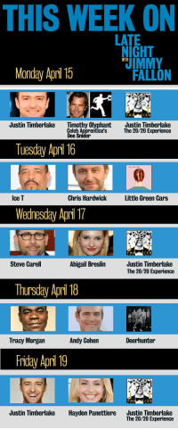 Cars, Friday, and Justin TImberlake: THIS WEEK ON  LATE  NIGHT  IMMY  WITH  Monday April 15  FALLON  T H  /2 0  Justin Timberlake  Timothy Olyphant  Celeb Apprentice's  Dee Snider  Justin Timberlake  The 20/20 Experience  Tuesday Apri 16  Ice T  Chris Hardwick  Little Green Cars  Wednesday Apri T  な  T H  20  Steve Carell  Abigail Breslin  Justin Timberlake  The 20/20 Experience  Thursday Apri 18  Tracy Morgan  Andy Cohen  Deerhunter  Friday April 19  T H  /2 0  Justin Timberlake  Hayden Panettiere  Justin Timberlake  The 20/20 Experience <p>Con: It&rsquo;s Monday.</p> <p>Pro: We&rsquo;ve got a bunch of awesome shows lined up to get you through the week!</p>