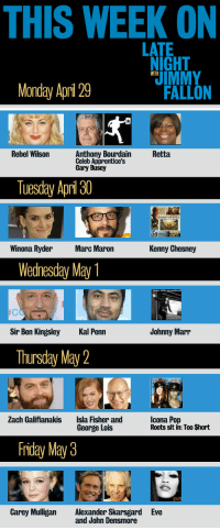 <p>Get excited! Our guests this week = amazing. </p>: THIS WEEK ON  LATE  NIGHT  IMMY  WITH  Monday April 29  FALLON  Rebel Wilson  Anthony Bourdain  Celeb Apprentice's  Gary Busey  Retta  Tuesday Apri 30  Winona Ryder  Marc Maron  Kenny Chesney  Wedhesday May1  Co  Sir Ben Kingsley  Kal Penn  Johnny Marr  Thursday May 2  Icona Pop  Roots sit in: Too Şhort  Zach Galifianakis  Isla Fisher and  George Lois  Friday May 3  Carey Mulligan Alexander Skarsgard Eve  and John Densmore <p>Get excited! Our guests this week = amazing. </p>
