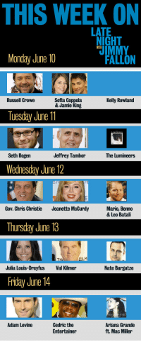 <p>Monday blues? We got you covered. Check out this week&rsquo;s amazing guest lineup!</p>: THIS WEEK ON  LATE  NIGHT  IMMY  WITH  Monday June 10  FALLON  Sofia Coppola  & Jamie King  Kelly Rowland  Russell Crowe  Tuesday June 11  Seth Rogen  Jeffrey Tambor  The Lumineers  Wednesday June 12  Gov. Chris Christie  Jeanette McCurdy  Mario, Benno  & Leo Batali  Thursday June 18  TH  FILM  Julia Louis-Dreyfus  Val Kilmer  Nate Bargatze  Friday June 14  Adam Levine  Cedric the  Entertainer  Ariana Grande  ft. Mac Miller <p>Monday blues? We got you covered. Check out this week&rsquo;s amazing guest lineup!</p>