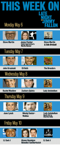 <p>Mondays are rough, right? Don&rsquo;t worry, we got you. This week&rsquo;s awesome guest lineup will lift your spirits.</p>: THIS WEEK ON  LATE  NIGHT  IMMY  WITH  Monday May 6  FALLON  Steve Martin  Jenna Fischer  Celeb A  Marilu Henner  Steve Martin  & Edie Brickell  Tuesday May7  John KrasinskiEli Roth  The Breeders  Wedhesday May8  20  Rachel Maddow achary Quinto  Lady Antebellum  Thursday May 9  Jane Lynch  Nikolaj Coster-  Waldau  Lady Antebellum  Roots Sit in  Kelly  Friday May 10  LLCOOL  LL Cool J  Alyson Hannigan  Benedict Cumberbatch  LL Cool J <p>Mondays are rough, right? Don&rsquo;t worry, we got you. This week&rsquo;s awesome guest lineup will lift your spirits.</p>