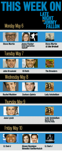 <p>TGIF! Here&rsquo;s a sneak peek of what we&rsquo;ve got in store for next week.</p>: THIS WEEK ON  LATE  NIGHT  IMMY  WITH  Monday May 6  FALLON  Steve Martin  Jenna Fischer  Celeb A  Cast  Steve Martin  & Edie Brickell  ice  Tuesday May7  John KrasinskiEli Roth  The Breeders  Wedhesday May8  20  Rachel Maddow achary Quinto  Lady Antebellum  Jane Lynch  Lady Antebellum  Roots Sit in  Kelly  Friday May 10  LLCOOL  LL Cool J  Alyson Hannigan  Benedict Cumberbatch  LL Cool J <p>TGIF! Here&rsquo;s a sneak peek of what we&rsquo;ve got in store for next week.</p>