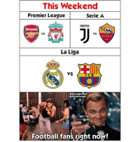 Arsenal, Football, and Memes: This Weekend  Premier League  Serie A  JUUENTUS  Arsenal  LIVERPOOL  VS  vS  ROMA  1927  2  La Liga  VS  FC B  O0 TheLADFootball  The.LAD.Football  Football fans right now! YESS 😍😍