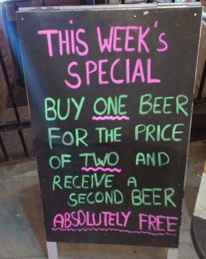I know a good deal when I see it via /r/funny https://ift.tt/2Oz7hIm: THIS WEEK's  S PECIAL  BUY ONE BEER  FOR THE PRICE  OF TWO AND  RECEIVE A  SECOND BEER  ABSOLUTELY FREE I know a good deal when I see it via /r/funny https://ift.tt/2Oz7hIm