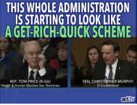 Memes, Connecticut, and 🤖: THIS WHOLE ADMINISTRATION  IS STARTING TO LOOK LIKE  AGETRICH.QUICKSCHEME  REP. TOM PRICE (R-GA)  SEN. CHRISTOPHER MURPHY  Health & Human Services Sec. Nominee  D-Connecticut  act  tw And this is just ONE example.