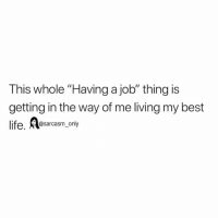 "Funny, Life, and Memes: This whole ""Having a job"" thing is  getting in the way of me living my best  life. Aesarcasm_only SarcasmOnly"