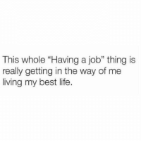"Life, Memes, and Best: This whole ""Having a job"" thing is  really getting in the way of me  living my best life.  5 Yep."