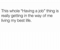 "Funny, Life, and Smh: This whole ""Having a job"" thing is  really getting in the way of me  living my best life. Smh true"