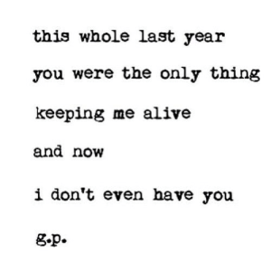 https://iglovequotes.net/: this whole last year  you were the only thing  keeping me alive  and now  i don't even have you  g.p. https://iglovequotes.net/