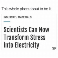 Lit, Stress, and Electricity: This whole place about to be lit  INDUSTRY / MATERIALS  Scientists Can Now  Transform Stress  into Electricity SP