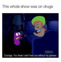But this actually happens: This whole show was on drugs  Courage, You know i can't hear you without my glasses But this actually happens