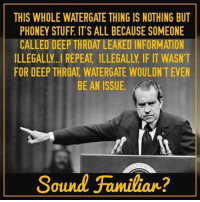Deep Throat, Memes, and American: THIS WHOLE WATERGATE THING IS NOTHING BUT  PHONEY STUFF IT'S ALL BECAUSE SOMEONE  CALLED DEEP THROAT LEAKED INFORMATION  ILLEGALLY. I REPEAT ILLEGALLY IF IT WASN'T  FOR DEEP THROAT WATERGATE WOULDN'T EVEN  BE AN ISSUE.  Sound Familiar? Just gonna leave this right here. Image by American Reformers.