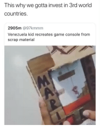 Game, World, and Girl Memes: This why we gotta invest in 3rd world  countries.  2905m @97kmmm  Venezuela kid recreates game console from  scrap material Mind is blown 🙌🏾