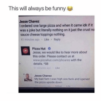 Ass, Bad, and Fam: This will always be funny  Jesse Chavez  l ordered one large pizza and when it came idk if it  was a joke but literally nothing on it just the crust no  sauce cheese toppings nothing.  41 minutes ago Like Reply  Pizza Hut  Jesse, we would like to hear more about  this order. Please contact us at  www.pizzahut.com/phcares with the  details. SB  t minutes ago  Like  Jesse Chavez  My bad fam I was high ass fuck and opened  the pizza upside down  Edited Lik Follow @TopTree for the best stoner memes on IG 🔥 Seriously give @TopTree a follow 💨