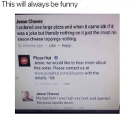 Never let this die 😂 (@funny): This will always be funny  Jesse Chavez  l ordered one large pizza and when it came idk if it  was a joke but literally nothing on it just the crust no  sauce cheese toppings nothing.  41 minutes ago Like Reply  Pizza Hut  Jesse, we would like to hear more about  this order. Please contact us at  www.pizzahut.com/phcares with the  details. ASB  21 minutes ago Like  Jesse Chavez  My bad fam I was high ass fuck and opened  the pizza upside down  EditedLike Never let this die 😂 (@funny)