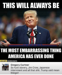 America, Memes, and Shit: THIS WILL ALWAYS BE  THE MOST EMBARRASSING THING  AMERICA HAS EVER DONE  OCCUP  Y DEMOCRATS  Gregory Curtner  So fuck slavery, Jim Crow, Japanese  internment and all that shit. Trump said mean  things!! (GC)