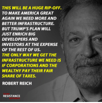 """Donald Trump has a ""yuge"" plan to the nation's crumbling infrastructure as part of his pledge to make America great again. But it's nothing more than a huge boondoggle to the rich."" - Robert Reich: THIS WILL BE A HUGE RIP-OFF.  TO MAKE AMERICA GREAT  AGAIN WE NEED MORE AND  BETTER INFRASTRUCTURE  BUT TRUMP'S PLAN WILL  JUST ENRICH BIG  DEVELOPERS AND  INVESTORS AT THE EXPENSE  OF THE REST OF US.  THE ONLY WAY WE GET THE  INFRASTRUCTURE WE NEED IS  IF CORPORATIONS AND THE  WEALTHY PAY THEIR FAIR  SHARE OF TAXES.  ROBERT REICH  RESISTANCE ""Donald Trump has a ""yuge"" plan to the nation's crumbling infrastructure as part of his pledge to make America great again. But it's nothing more than a huge boondoggle to the rich."" - Robert Reich"