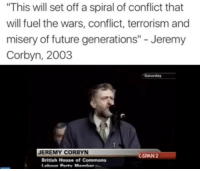 "Birthday, Future, and Irish: ""This will set off a spiral of conflict that  will fuel the wars, conflict, terrorism and  misery of future generations"" Jeremy  Corbyn, 2003  Saturday  JEREMY CORBYN  CSPAN 2  British House of Commons Happy birthday Jeremy 🎉 ------------ A perfect time for a brief history on the birth of (modern) terrorism in the UK from publicly available information for those with short memory or those who have no idea whatsoever: . • 12-17 August 1969 - Northern Ireland riots - British troops deployed 'to restore order' (& killed many unarmed civilians) • 9-10 August 1971 - Internment (imprisonment without trial) of 342 Irish. • 31 October 1971 - BT Tower bombing in the UK by the IRA and over 40 bombings followed until today (fighting for a united Ireland with Northern Ireland separate from the UK according to them) --------- • 2003 - Multi-National Force Invasion of Iraq (led by USA, UK, Australia, Spain & Poland) • 2004 - Madrid train bombing (Spain) • 2005 - 7-7 bombing in London (Followed by military support for 'the opposition' in the Syrian civil war (March 2011) & 9 more terrorist attacks across Europe since) -------- If any of this information is misleading then please let me know because my only objective is to side with the truth (and leads to further research) so as to promote peace of mind and unity amongst the readers instead of lies and fear - resulting in confusion and hate."