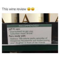 """Wine, Reviews, and Mom: This wine review  RECOMMENDED!  Jeff W. says:  Guaranteed to get you  """"suburban mom drunk'  Pairs nicely with:  Nabisco 100-calorie packs, episodes of  Desperate Housewives and embarrassing  your daughter in front of her friends AAAA SHANNON TELL ME MORE ABOUT JACOBS SOCCER CAREER"""