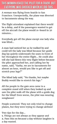 "<p>Passengers Get The Shock Of Their Life When The Pilot Did This At A Women's Request. Wow!</p>: THIS WOMAN ASKED THE PILOT FOR A FAVOR. BUT  EVERYONE WAS SHOCKED WHEN HE DID THIS  A woman was flying from Seattle to San  Francisco. Unexpectedly, the plane was diverted  to Sacramento along the way.  The flight attendant explained that there would  be a delay, and if the passengers wanted to get  off the aircraft the plane would re-board in 50  minutes.  Everybody got off the plane except one lady who  was blind...  A man had noticed her as he walked bv and  could tell the lady was blind because her guide  dog lay quietly underneath the seats in front of  her throughout the entire flight... He could also  tell she had flown this very flight before because  the pilot approached her, and calling her by  name, said, ""Kathy, we are in Sacramento for  almost an hour, would you like to get off and  stretch your legs?""  The blind lady said, ""No thanks, but maybe  Buddy would like to stretch his legs.'""  All the people in the gate area came to a  complete stand still when they looked up and  saw the pilot walk off the plane with a guide dog  for the blind! Even worse, the pilot was wearing  sunglasses!  People scattered. They not only tried to change  planes, but they were trying to change airlines!  Two tips for the day...  1. Things are not always as they appear and  2. Pass this on because a day without laughter is  a day wasted. <p>Passengers Get The Shock Of Their Life When The Pilot Did This At A Women's Request. Wow!</p>"