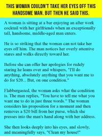 """<p>This Woman Couldn't Take Her Eyes Off This Handsome Man. But Then He Said This.</p>: THIS WOMAN COULDN'T TAKE HER EYES OFF THIS  HANDSOME MAN, BUT THEN HE SAID THIS  A woman is sitting at a bar enjoying an after work  cocktail with her girlfriends when an exceptionally  tall, handsome, middle-aged man enters.  He is so striking that the woman can not take her  eyes off him. The man notices her overly attentive  stares and walks directly toward her.  Before she can offer her apologies for rudely  staring he leans over and whispers, """"I'll do  anything, absolutely anything that you want me to  do for $20... But, on one condition.""""  Flabbergasted, the woman asks what the condition  is. The man replies, """"You have to tell me what you  want me to do in just three words."""" The woman  considers his proposition for a moment and then  removes a $20 bill from her purse, which she  presses into the man's hand along with her address.  She then looks deeply into his eyes, and slowly,  and meaningfully says, """"Clean my house!"""" <p>This Woman Couldn't Take Her Eyes Off This Handsome Man. But Then He Said This.</p>"""