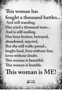 <3: This woman has  , fought a thousand battles..  And still standing.  Has cried a thousand tears..  And is still smiling.  Has been broken, betrayed,  abandoned, rejected,  But she still walks proud  laughs loud, lives without fear,  loves without doubt  This woman is beautiful  This woman is humble.  ...  This woman is ME!  Lessons Taught  By LIFE <3
