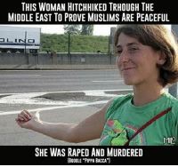 "Goku, Google, and Memes: THIS WOMAN HITCHHIKED TRHOUGH THE  MIDDLE EAST TO PROVE MUSLIMS ARE PEACEFUL  MIO  SHE WAS RAPED AND MURDERED  GOOGLE ""PIPPA BACCA"") What did she expect? I wonder if she was thinking  ""This man is not a REAL muslim""  ""I'm sorry white people forced you to do this.""  https://en.m.wikipedia.org/wiki/Pippa_Bacca  -Goku"