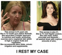 Memes, Wine, and Chef: This woman is 51 years old.  She is TV health guru Gillian McKeith.  She advocates a holistic approach  to nutrition and health, promoting  exercise and a vegetarian diet which  is high in organic fruits and  vegetables.  She recommends detox diets, colonic  irrigation and supplements.  This woman is also 51.  She is TV chef Nigella Lawson.  She eats meat, butter,  chocolate and desserts....  all washed down with copious  amounts of wine  I REST MY CASE