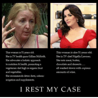 Memes, Wine, and Chef: This woman is 51 years old.  She is TV health guru Gillian McKeith.  She advocates a holistic approach  to nutrition & health, promoting a  vegetarian diet high in organic fruit  and vegetables  She recommends detox diets, colonic  irrigation and supplements.  This woman is also 51 years old.  She is TV chef Nigella Lawson.  She eats meat, butter,  chocolate and desserts  all washed down with copious  amounts of wine.  I REST MY CASE