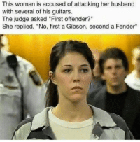 "I can't 😂: This woman is accused of attacking her husband  with several of his guitars.  The judge asked ""First offender  She replied, ""No, first a Gibson, second a Fender"" I can't 😂"
