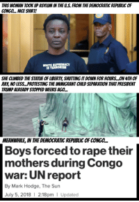 The Worst, 4th of July, and Rape: THIS WOMAN TOOK UP ASYLUM IN THE U.S. FROM THE DEMOCRATIC REPUBLIC OF  CONGO... NICE SHIRT  WHITE SUPREMACY  IS TERRORISM  SHE CLIMBED THE STATUE OF LIBERTY, SHUTTING IT DOWN FOR HOURS...ON 4TH OF  JULY, NO LESS...PROTESTING THE IMMIGRANT CHILD SEPARATION THAT PRESIDENT  TRUMP ALREADY STOPPED WEEKS AGO...  MEANWHILE, IN THE DEMOCRATIC REPUBLIC OF CONGO...  Boys forced to rape their  mothers during Congo  war: UN report  By Mark Hodge, The Sun  July 5, 2018 I 2:18pm   Updated