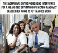 Chicago, Phone, and Good: THIS WOMAN WAS ON THE PHONE BEING INTERVIEWED  FOR A JOB AND THIS GUY (MAYOR OF CHICAGO) RANDOMLY  GRABBED HER PHONE TO PUT IN A GOOD WORD