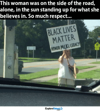 She is so amazing <3: This woman was on the side of the road,  alone, in the sun standing up for what she  believes in. So much respect...  BLACK LIVES  MATTER  HONOR LEGACY  MLKS TalentA  Explore She is so amazing <3