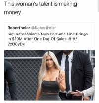 Funny, Kardashians, and Money: This woman's talent is making  money  Robertholar @Robertholar  Kim Kardashian's New Perfume Line Brings  In $10M After One Day Of Sales ift.tt/  2z08yDx Her talent is finessing idiots • 👉Follow me @no_chillbruh for more