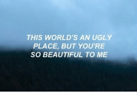 your so beautiful: THIS WORLD'S AN UGLY  PLACE, BUT YOU'RE  SO BEAUTIFUL TO ME