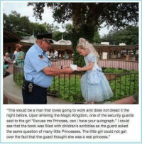 """Memes, Work, and Book: This would be a man that loves going to work and does not dread it the  night before. Upon entering the Magic Kingdom, one of the security guards  said to the girl """"Excuse me Princess, can I have your autograph."""" I could  see that the book was filled with children's scribbles as the guard asked  the same question of many little Princesses. The little girl could not get  over the fact that the guard thought she was a real princess."""""""