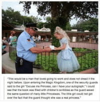 "Work, Book, and Girl: This would be a man that loves going to work and does not dread it the  night before. Upon entering the Magic Kingdom, one of the security guards  said to the girl ""Excuse me Princess, can I have your autograph."" I could  see that the book was filled with children's scribbles as the guard asked  the same question of many little Princesses. The little girl could not get  over the fact that the guard thought she was a real princess."""