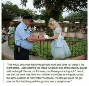 "wholesome guard at Magic Kingdom: This would be a man that loves going to work and does not dread it the  night before. Upon entering the Magic Kingdom, one of the security guards  said to the girl ""Excuse me Princess, can I have your autograph."" I could  see that the book was filled with children's scribbles as the guard asked  the same question of many little Princesses. The little girl could not get  over the fact that the guard thought she was a real princess."" wholesome guard at Magic Kingdom"