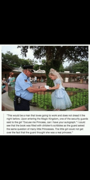 "Work, Book, and Girl: ""This would be a man that loves going to work and does not dread it the  night before. Upon entering the Magic Kingdom, one of the security guards  said to the girl ""Excuse me Princess, can I have your autograph."" I could  see that the book was filled with children's scribbles as the guard asked  the same question of many little Princesses. The littile girl could not get  over the fact that the guard thought she was a real princess."" this made me smile extra"