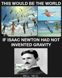 Gravity, World, and Isaac Newton: THIS WOULD BE THE WORLD  IF ISAAC NEWTON HAD NOT  INVENTED GRAVITY  2  3081 ac. 1602 d.c.