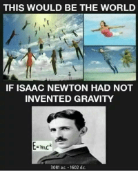 Gravity, World, and Dank Memes: THIS WOULD BE THE WORLD  IF ISAAC NEWTON HAD NOT  INVENTED GRAVITY  2  =mc  3081 ac. 1602 d.c.