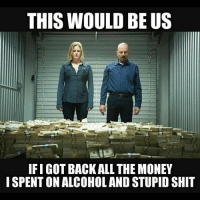 Memes, Money, and Shit: THIS WOULD BE US  IFI GOT BACK ALL THE MONEY  I SPENT ON ALCOHOLAND STUPID SHIT
