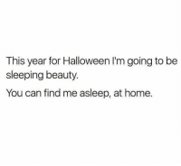 Cya.: This year for Halloween I'm going to be  sleeping beauty.  You can find me asleep, at home. Cya.