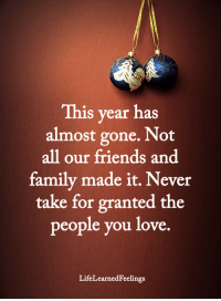 Family, Friends, and Love: This year has  almost gone. Not  all our friends and  family made it. Never  take for granted the  people you love  LifeLearnedFeelings <3 #LifeLearnedFeelings