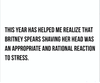 Britney Spears, Dank, and Head: THIS YEAR HAS HELPED ME REALIZE THAT  BRITNEY SPEARS SHAVING HER HEAD WAS  AN APPROPRIATE AND RATIONAL REACTION  TO STRESS lol