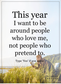 <3: This year  I want to be  around people  who love me,  not people who  pretend to.  Type 'Yes' if you agree  Life Learned  F e e lin g s <3