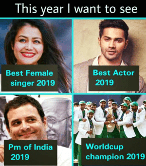 Worldcup: This year I want to see  Best Actor  2019  Best Female  singer 2019  Pm of India  2019  Worldcup  champion 2019